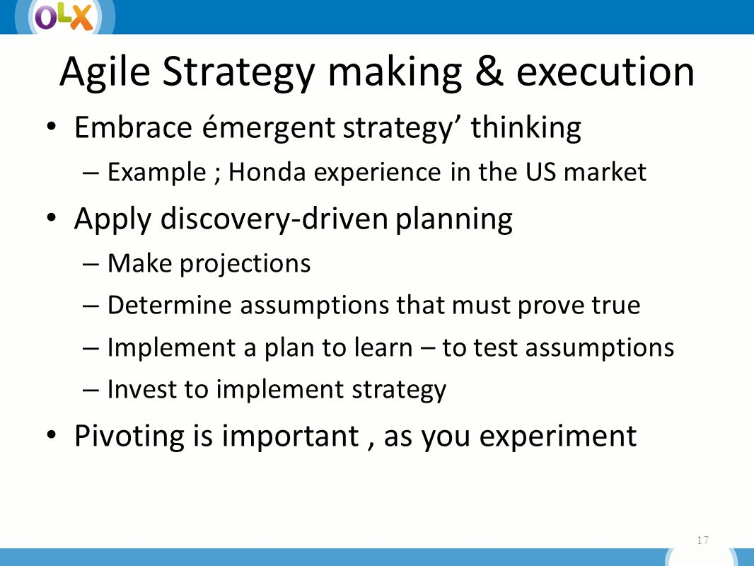 Agile Strategy making & execution Embrace émergent strategy' thinking – Example ; Honda experience in the US market Apply discovery-driven planning – Make projections – Determine assumptions that must prove true – Implement a plan to learn – to test assumptions – Invest to implement strategy Pivoting is important, as you experiment 17