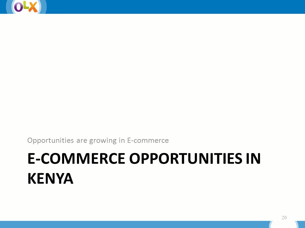 E-COMMERCE OPPORTUNITIES IN KENYA Opportunities are growing in E-commerce 20
