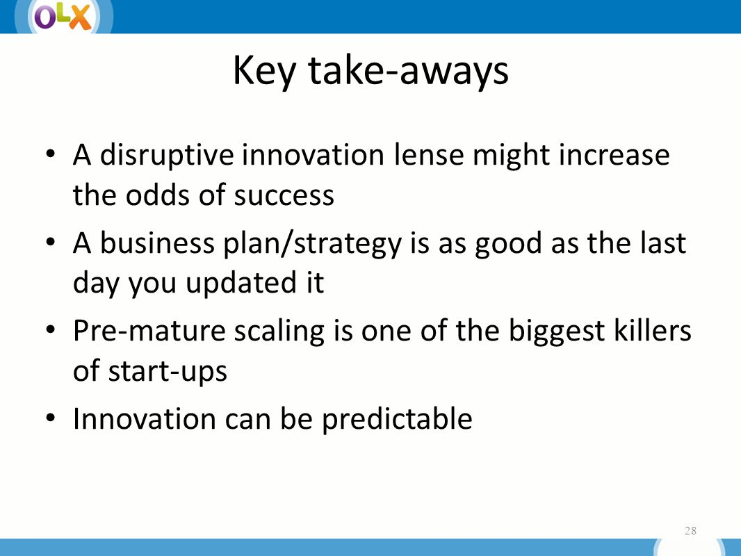 Key take-aways A disruptive innovation lense might increase the odds of success A business plan/strategy is as good as the last day you updated it Pre-mature scaling is one of the biggest killers of start-ups Innovation can be predictable 28
