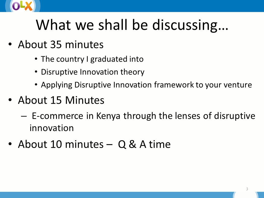 What we shall be discussing… About 35 minutes The country I graduated into Disruptive Innovation theory Applying Disruptive Innovation framework to your venture About 15 Minutes – E-commerce in Kenya through the lenses of disruptive innovation About 10 minutes – Q & A time 3