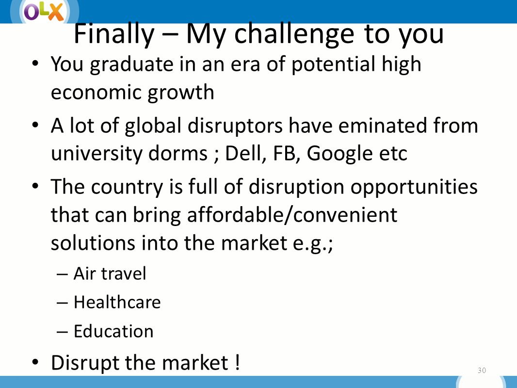 Finally – My challenge to you You graduate in an era of potential high economic growth A lot of global disruptors have eminated from university dorms ; Dell, FB, Google etc The country is full of disruption opportunities that can bring affordable/convenient solutions into the market e.g.; – Air travel – Healthcare – Education Disrupt the market .