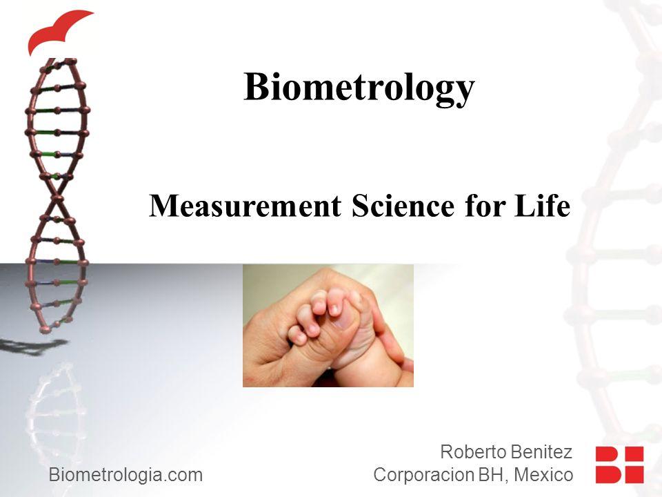 Biometrology Measurement Science for Life Roberto Benitez Biometrologia.com Corporacion BH, Mexico