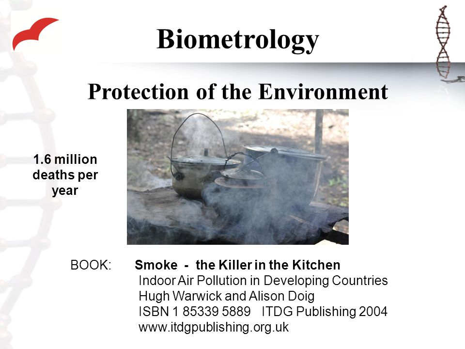 Biometrology Protection of the Environment BOOK: Smoke - the Killer in the Kitchen Indoor Air Pollution in Developing Countries Hugh Warwick and Alison Doig ISBN 1 85339 5889 ITDG Publishing 2004 www.itdgpublishing.org.uk 1.6 million deaths per year