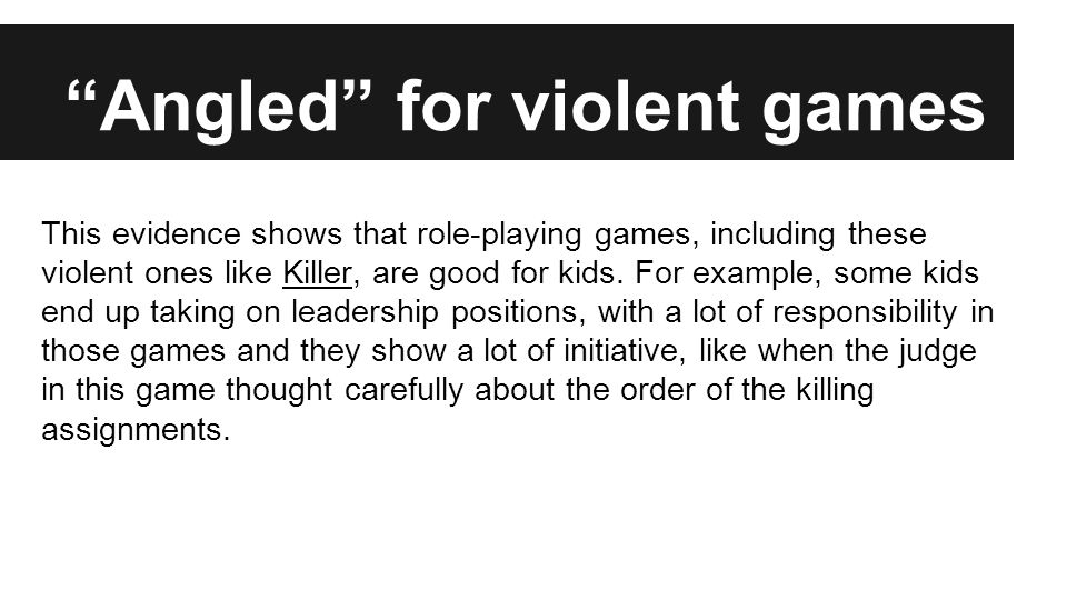 Angled against violent games This evidence shows that these violent role-playing games are not good for kids.
