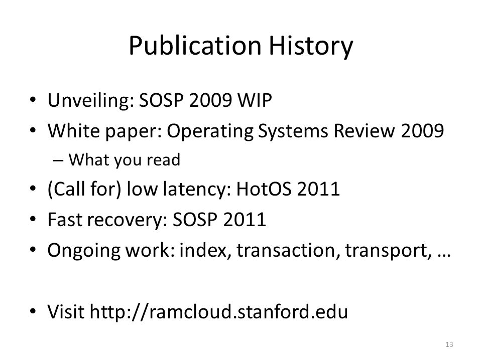 Publication History Unveiling: SOSP 2009 WIP White paper: Operating Systems Review 2009 – What you read (Call for) low latency: HotOS 2011 Fast recove