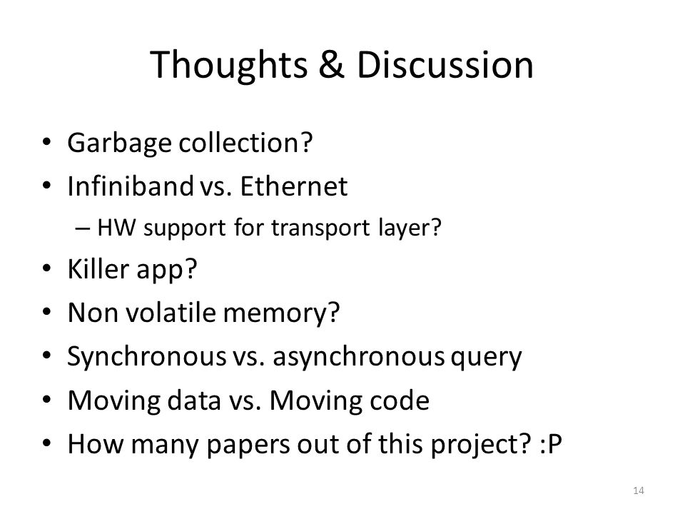Thoughts & Discussion Garbage collection? Infiniband vs. Ethernet – HW support for transport layer? Killer app? Non volatile memory? Synchronous vs. a