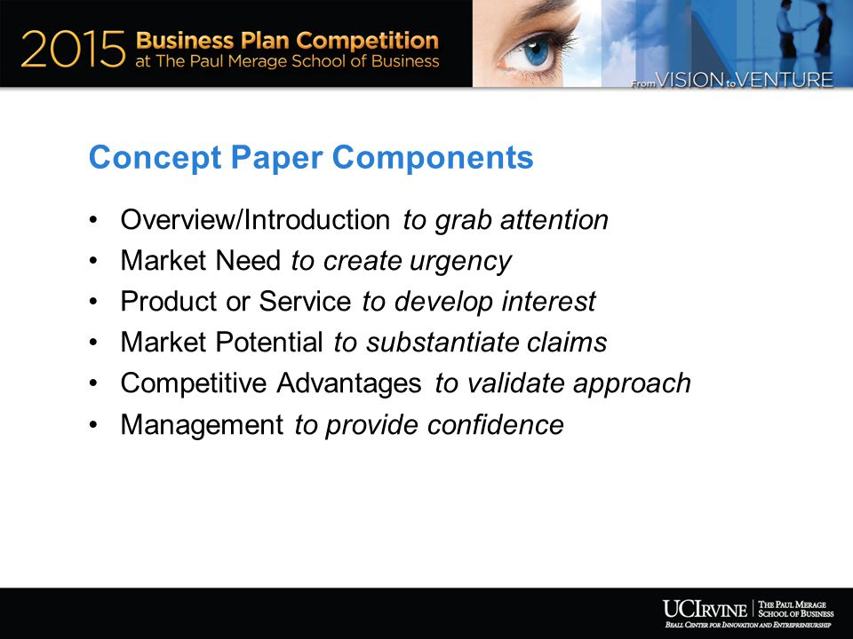 Concept Paper Components Overview/Introduction to grab attention Market Need to create urgency Product or Service to develop interest Market Potential to substantiate claims Competitive Advantages to validate approach Management to provide confidence
