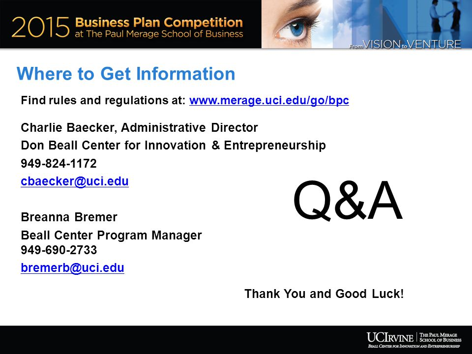 Where to Get Information Find rules and regulations at: www.merage.uci.edu/go/bpcwww.merage.uci.edu/go/bpc Charlie Baecker, Administrative Director Don Beall Center for Innovation & Entrepreneurship 949-824-1172 cbaecker@uci.edu Breanna Bremer Beall Center Program Manager 949-690-2733 bremerb@uci.edu Q&A Thank You and Good Luck!