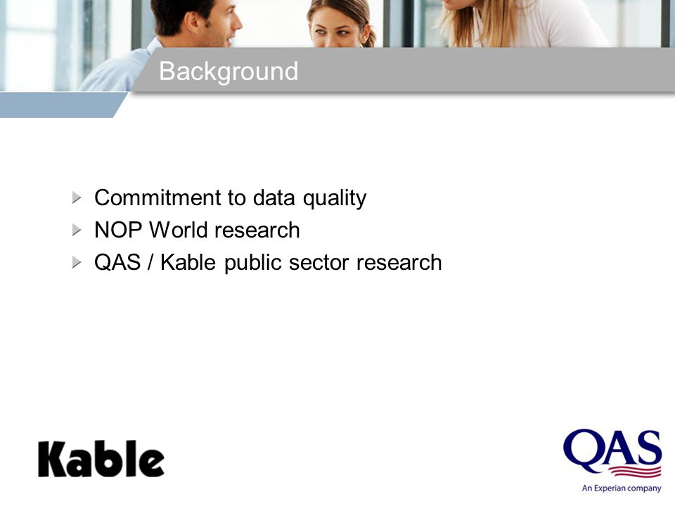 Background Commitment to data quality NOP World research QAS / Kable public sector research