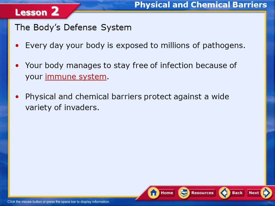 Lesson 2 Lesson Objectives Examine the ways the body protects itself against invading pathogens Develop strategies for caring for your immune system and preventing disease Analyze the ways in which technology has impacted the world in the prevention of communicable diseases Identify health-related community services related to disease prevention In this lesson, you will learn to: