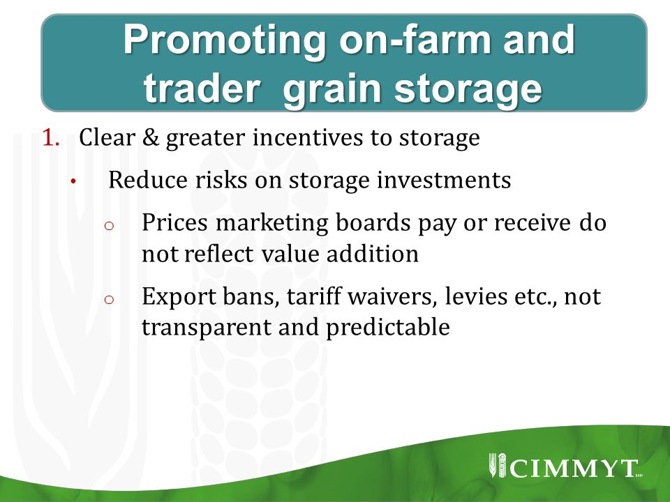 Promoting on-farm and trader grain storage Promoting on-farm and trader grain storage 1.Clear & greater incentives to storage Reduce risks on storage investments o Prices marketing boards pay or receive do not reflect value addition o Export bans, tariff waivers, levies etc., not transparent and predictable
