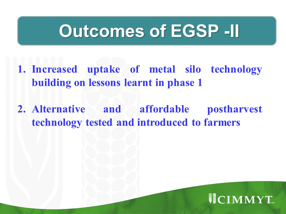 Outcomes of EGSP -II Outcomes of EGSP -II 1.Increased uptake of metal silo technology building on lessons learnt in phase 1 2.Alternative and affordable postharvest technology tested and introduced to farmers
