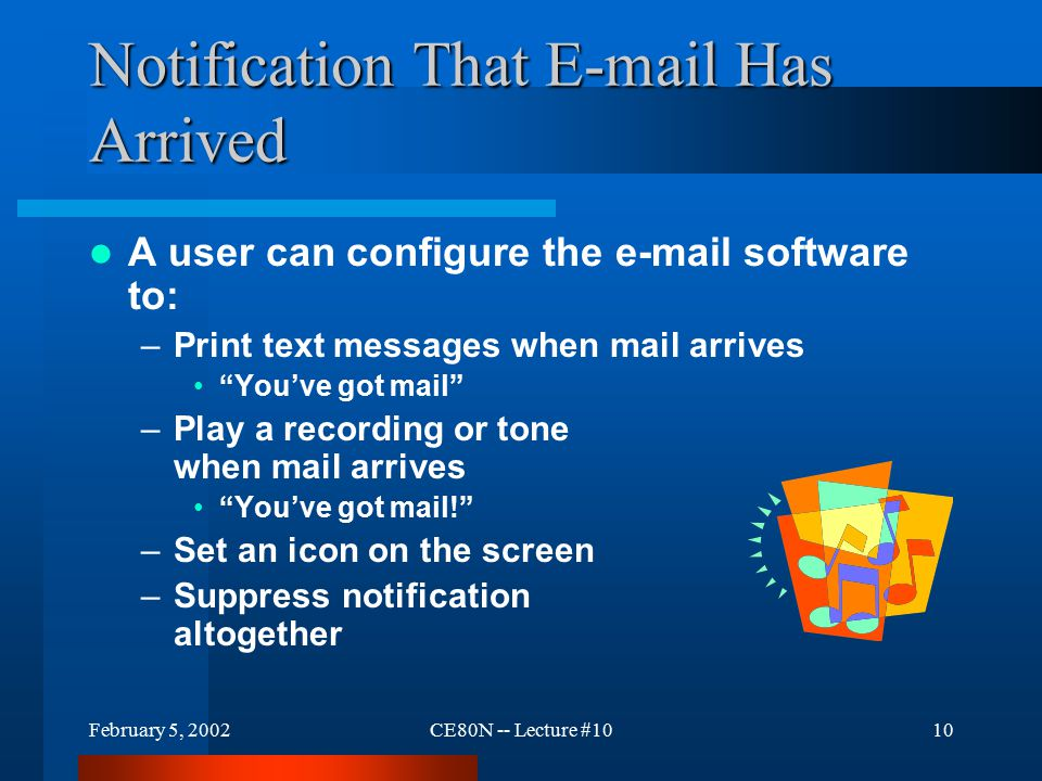 February 5, 2002CE80N -- Lecture #1010 Notification That E-mail Has Arrived A user can configure the e-mail software to: –Print text messages when mail arrives You've got mail –Play a recording or tone when mail arrives You've got mail! –Set an icon on the screen –Suppress notification altogether