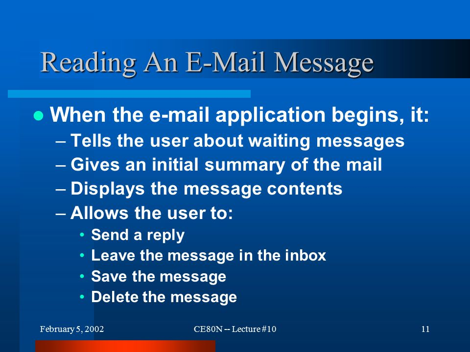 February 5, 2002CE80N -- Lecture #1011 Reading An E-Mail Message When the e-mail application begins, it: –Tells the user about waiting messages –Gives an initial summary of the mail –Displays the message contents –Allows the user to: Send a reply Leave the message in the inbox Save the message Delete the message