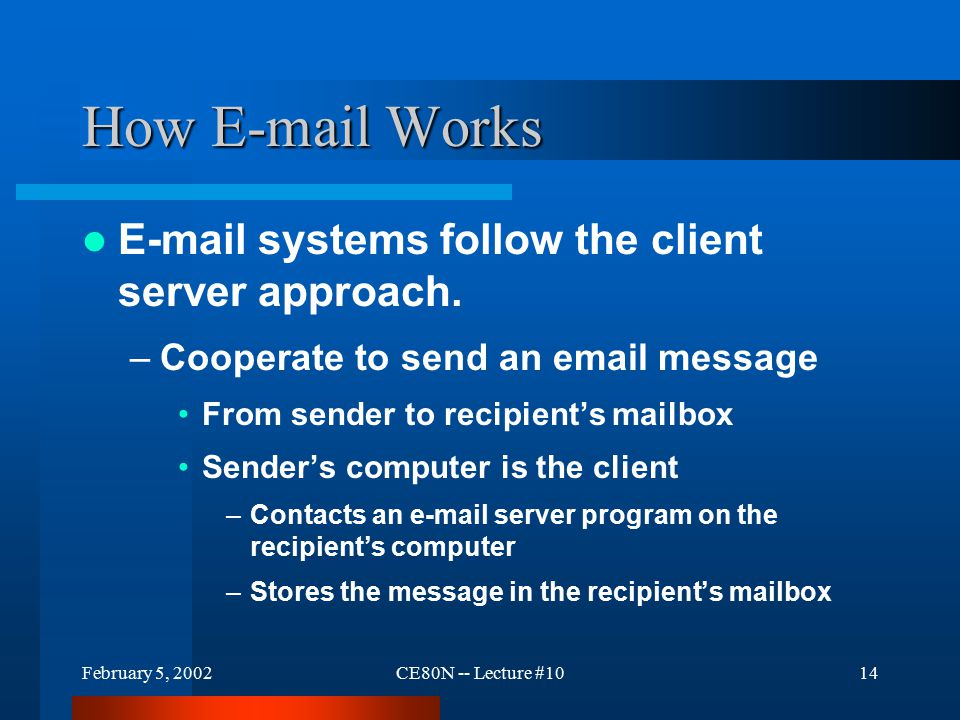February 5, 2002CE80N -- Lecture #1014 How E-mail Works E-mail systems follow the client server approach.