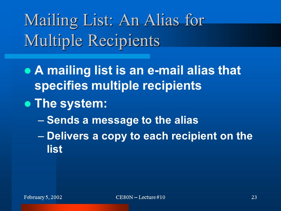 February 5, 2002CE80N -- Lecture #1023 Mailing List: An Alias for Multiple Recipients A mailing list is an e-mail alias that specifies multiple recipients The system: –Sends a message to the alias –Delivers a copy to each recipient on the list