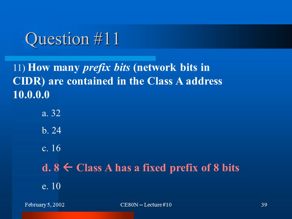 February 5, 2002CE80N -- Lecture #1039 Question #11 11) How many prefix bits (network bits in CIDR) are contained in the Class A address 10.0.0.0 a.