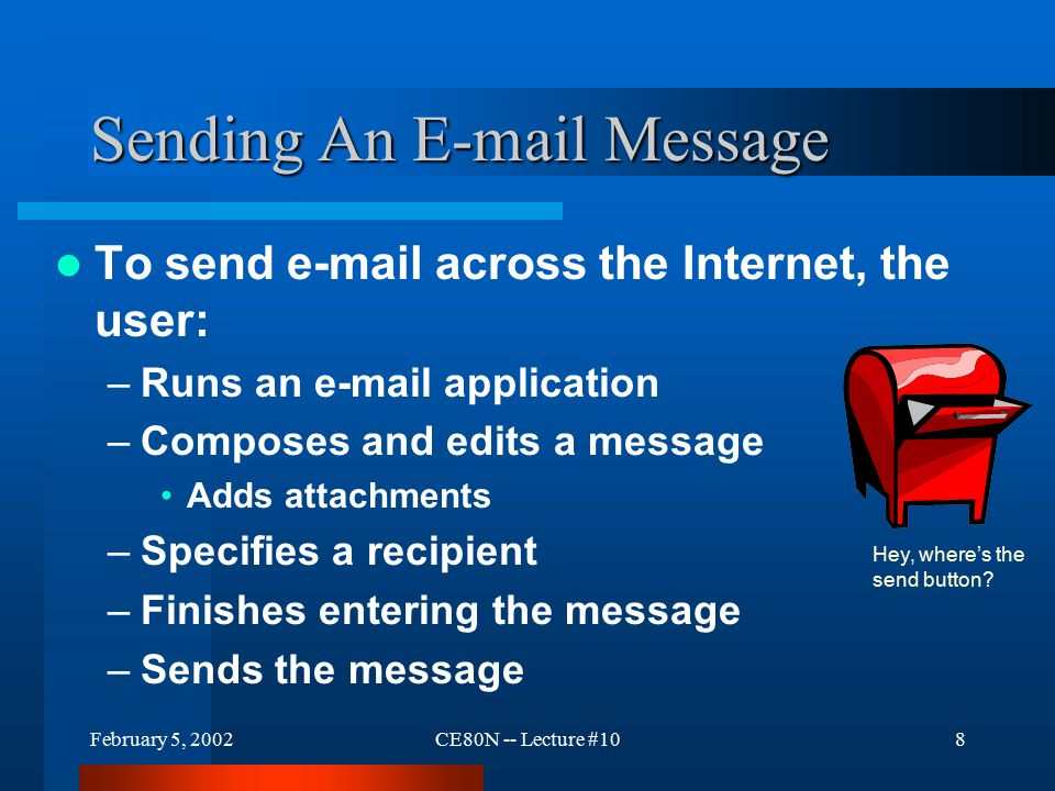 February 5, 2002CE80N -- Lecture #109 EMAIL Attachments Attachments are not added strictly as- is –Must be converted to text only characters for proper operation in mail servers.