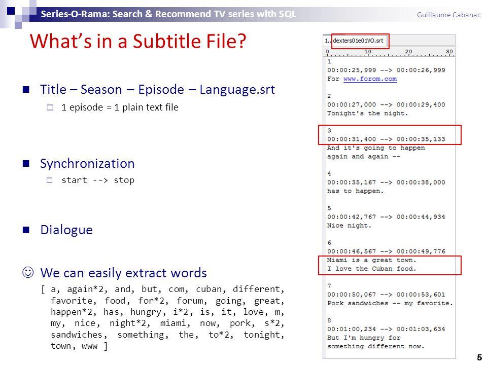 What's in a Subtitle File? 5 Title – Season – Episode – Language.srt  1 episode = 1 plain text file Synchronization  start --> stop Dialogue We can