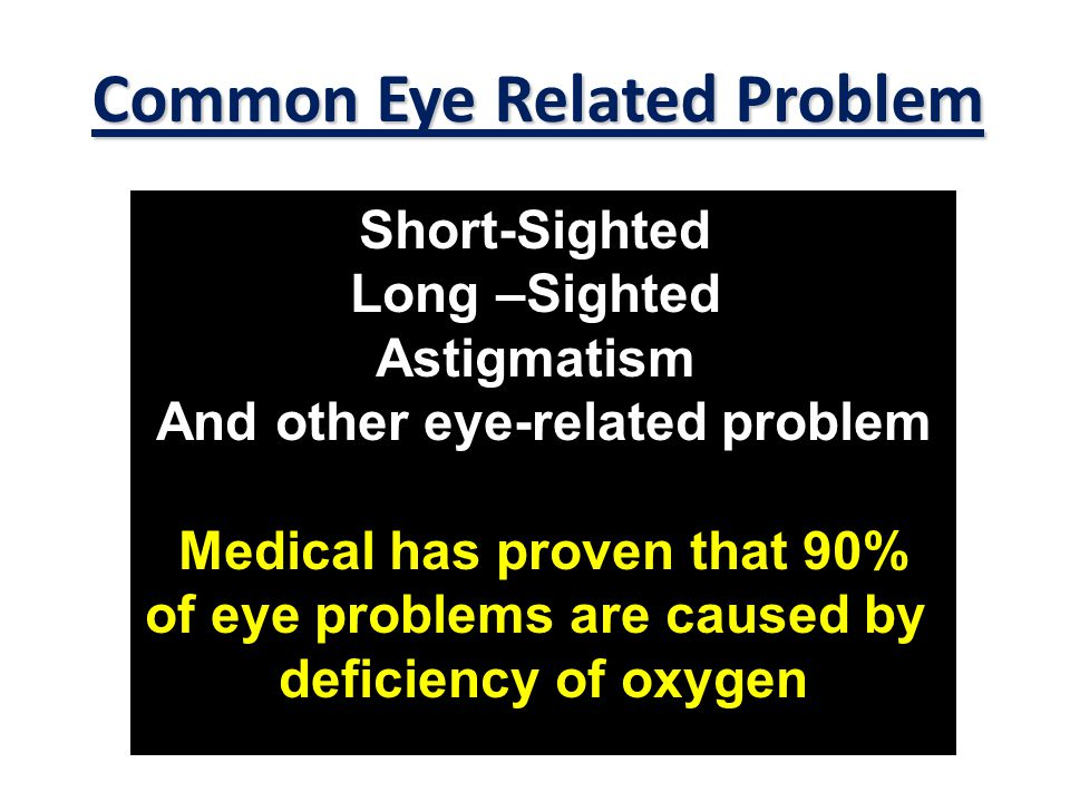 Short-Sighted Long –Sighted Astigmatism And other eye-related problem Medical has proven that 90% of eye problems are caused by deficiency of oxygen Common Eye Related Problem