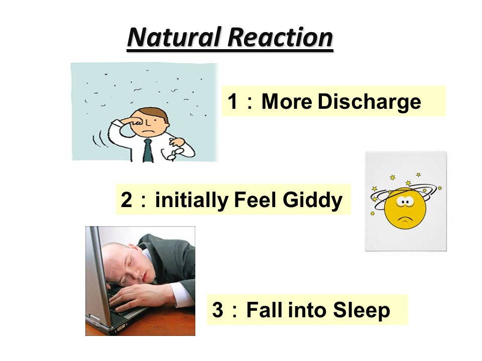 Natural Reaction 1 : More Discharge 3 : Fall into Sleep 2 : initially Feel Giddy