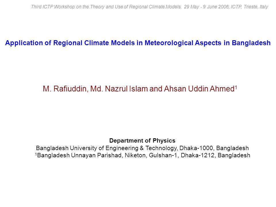 Application of Regional Climate Models in Meteorological Aspects in Bangladesh Department of Physics Bangladesh University of Engineering & Technology, Dhaka-1000, Bangladesh 1 Bangladesh Unnayan Parishad, Niketon, Gulshan-1, Dhaka-1212, Bangladesh M.