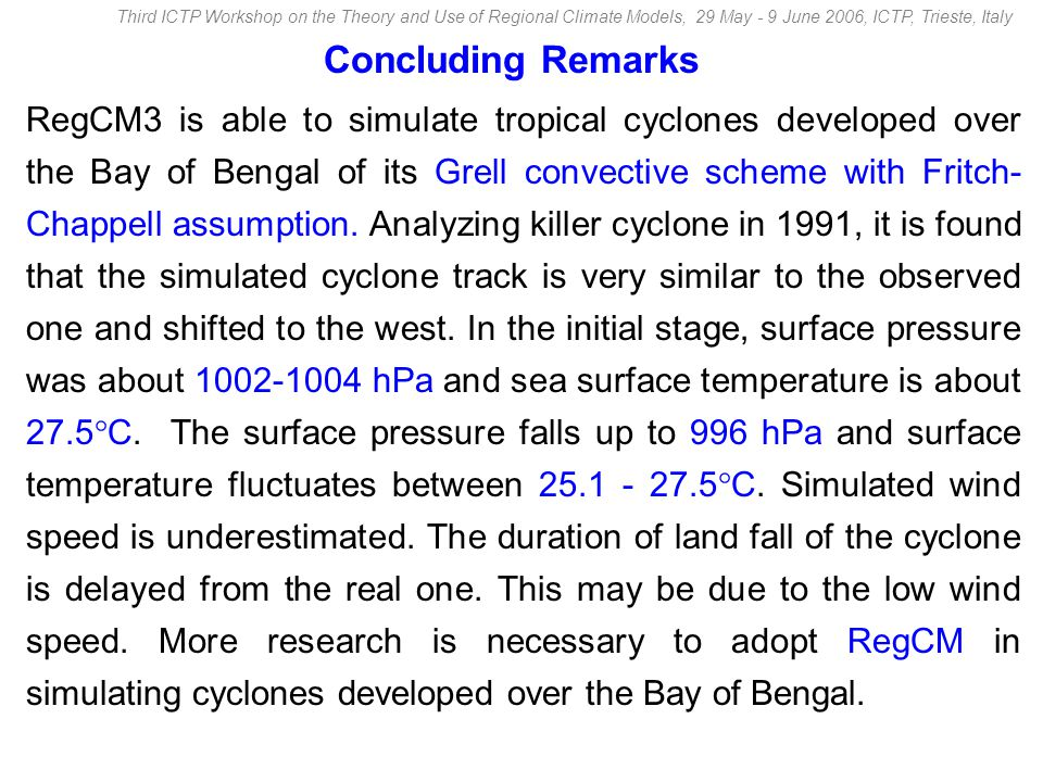 Concluding Remarks RegCM3 is able to simulate tropical cyclones developed over the Bay of Bengal of its Grell convective scheme with Fritch- Chappell assumption.