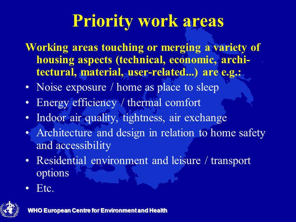 WHO European Centre for Environment and Health Priority work areas Working areas touching or merging a variety of housing aspects (technical, economic, archi- tectural, material, user-related...) are e.g.: Noise exposure / home as place to sleep Energy efficiency / thermal comfort Indoor air quality, tightness, air exchange Architecture and design in relation to home safety and accessibility Residential environment and leisure / transport options Etc.
