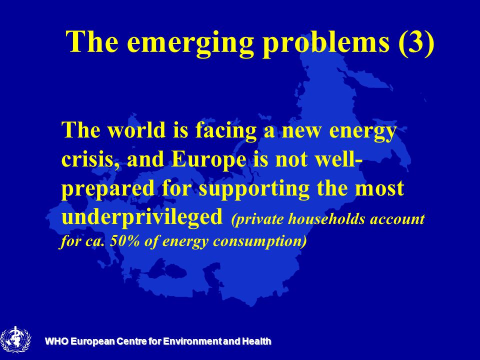 WHO European Centre for Environment and Health The emerging problems (3) The world is facing a new energy crisis, and Europe is not well- prepared for supporting the most underprivileged (private households account for ca.