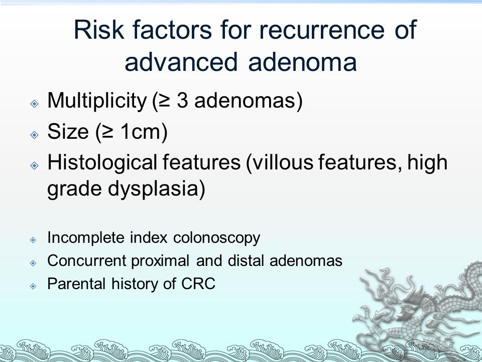 Risk factors for recurrence of advanced adenoma  Multiplicity (≥ 3 adenomas)  Size (≥ 1cm)  Histological features (villous features, high grade dysplasia)  Incomplete index colonoscopy  Concurrent proximal and distal adenomas  Parental history of CRC 5