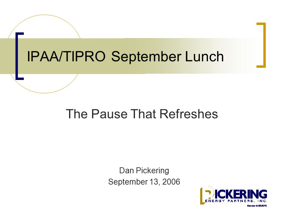 IPAA/TIPRO September Lunch Dan Pickering September 13, 2006 The Pause That Refreshes