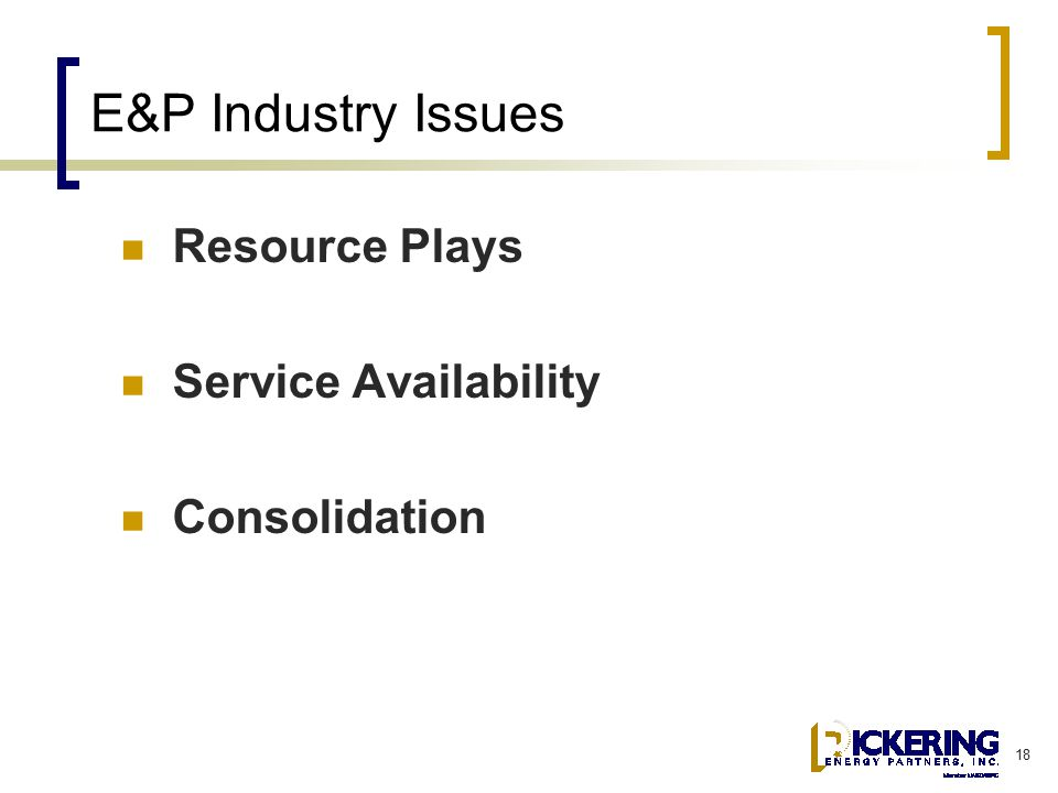 18 E&P Industry Issues Resource Plays Service Availability Consolidation