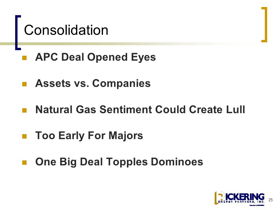 25 Consolidation APC Deal Opened Eyes Assets vs. Companies Natural Gas Sentiment Could Create Lull Too Early For Majors One Big Deal Topples Dominoes