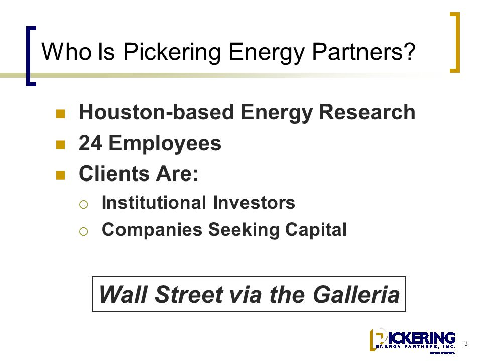 3 Who Is Pickering Energy Partners? Houston-based Energy Research 24 Employees Clients Are:  Institutional Investors  Companies Seeking Capital Wall
