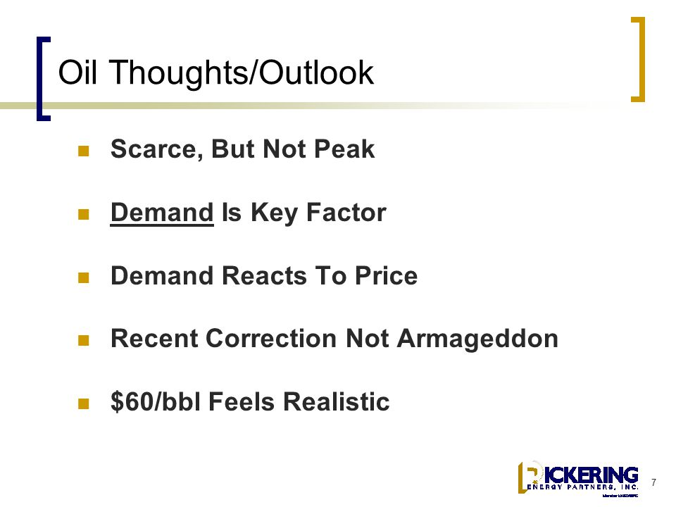 7 Oil Thoughts/Outlook Scarce, But Not Peak Demand Is Key Factor Demand Reacts To Price Recent Correction Not Armageddon $60/bbl Feels Realistic