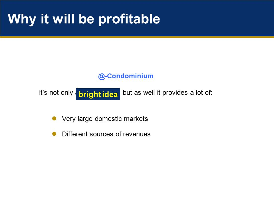 Why it will be profitable Very large domestic markets Different sources of revenues @-Condominium it's not only a but as well it provides a lot of: bright idea