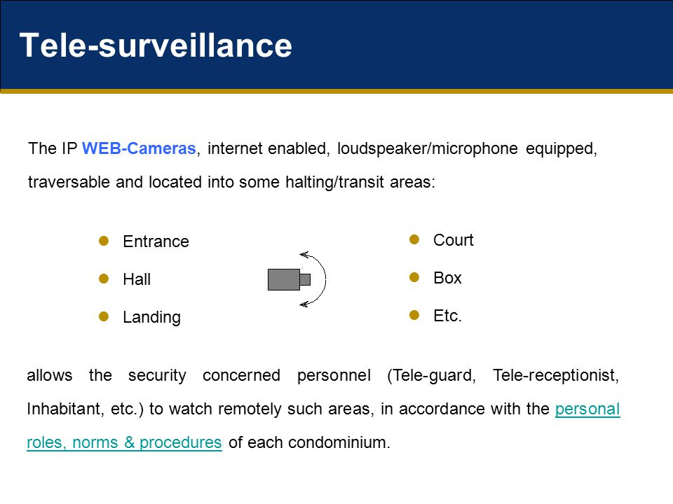 The IP WEB-Cameras, internet enabled, loudspeaker/microphone equipped, traversable and located into some halting/transit areas: Tele-surveillance Entrance Hall Landing Court Box Etc.