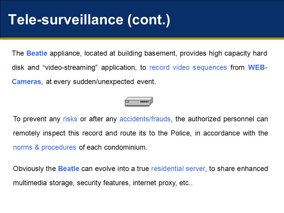 Tele-surveillance (cont.) The Beatle appliance, located at building basement, provides high capacity hard disk and video-streaming application, to record video sequences from WEB- Cameras, at every sudden/unexpected event.