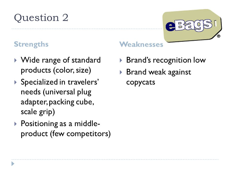 Question 2 Strengths Weaknesses  Wide range of standard products (color, size)  Specialized in travelers' needs (universal plug adapter, packing cub
