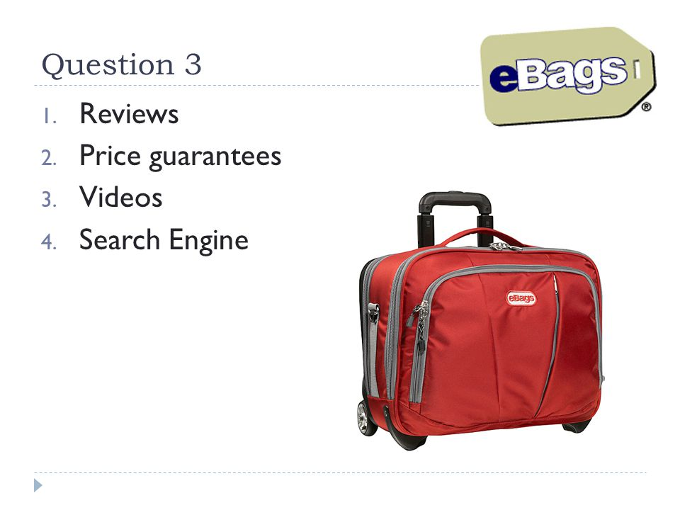 Question 3 1. Reviews 2. Price guarantees 3. Videos 4. Search Engine