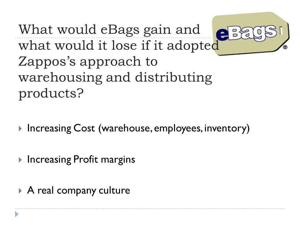 What would eBags gain and what would it lose if it adopted Zappos's approach to warehousing and distributing products?  Increasing Cost (warehouse, e