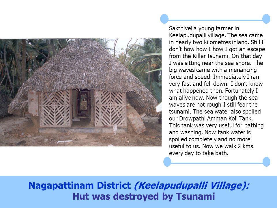 Nagapattinam District (Keelapudupalli Village): Hut was destroyed by Tsunami Sakthivel a young farmer in Keelapudupalli village. The sea came in nearl