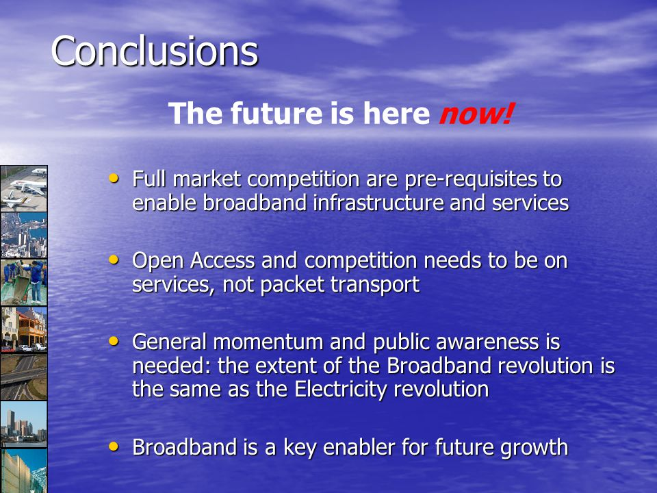 Conclusions Full market competition are pre-requisites to enable broadband infrastructure and services Full market competition are pre-requisites to enable broadband infrastructure and services Open Access and competition needs to be on services, not packet transport Open Access and competition needs to be on services, not packet transport General momentum and public awareness is needed: the extent of the Broadband revolution is the same as the Electricity revolution General momentum and public awareness is needed: the extent of the Broadband revolution is the same as the Electricity revolution Broadband is a key enabler for future growth Broadband is a key enabler for future growth The future is here now!