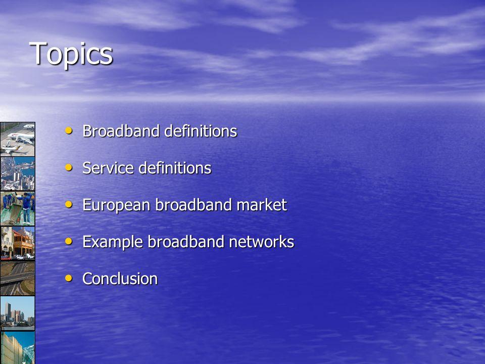 Topics Broadband definitions Broadband definitions Service definitions Service definitions European broadband market European broadband market Example broadband networks Example broadband networks Conclusion Conclusion