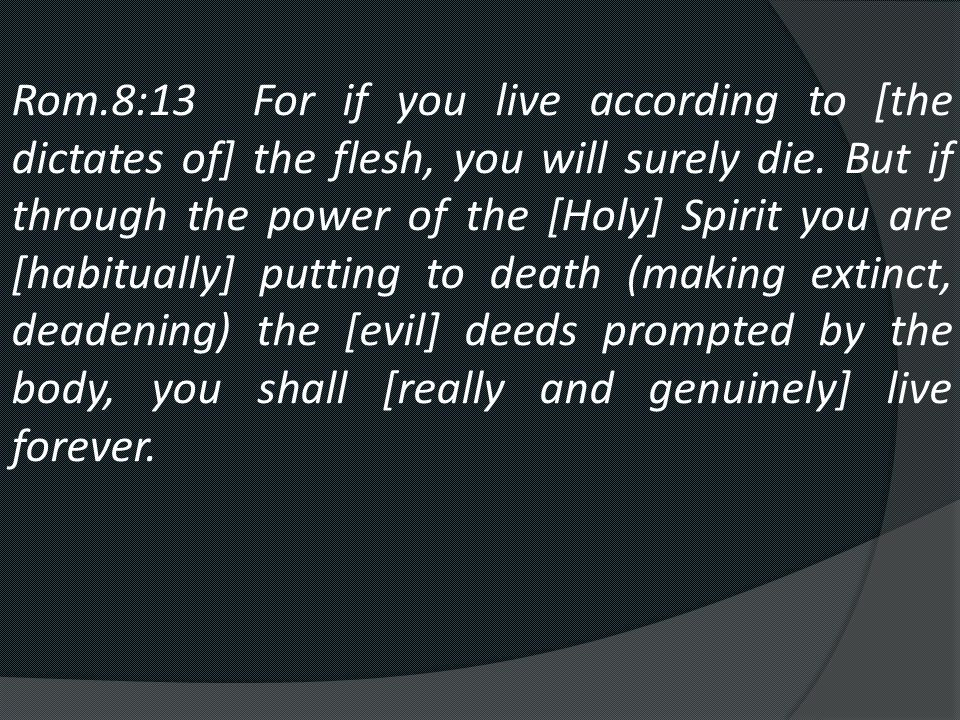 Rom.8:13 For if you live according to [the dictates of] the flesh, you will surely die.