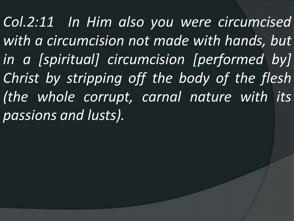 Col.2:11 In Him also you were circumcised with a circumcision not made with hands, but in a [spiritual] circumcision [performed by] Christ by stripping off the body of the flesh (the whole corrupt, carnal nature with its passions and lusts).
