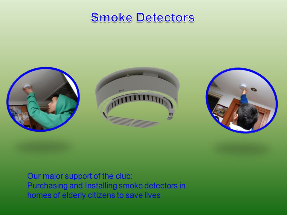 Our major support of the club: Purchasing and Installing smoke detectors in homes of elderly citizens to save lives.