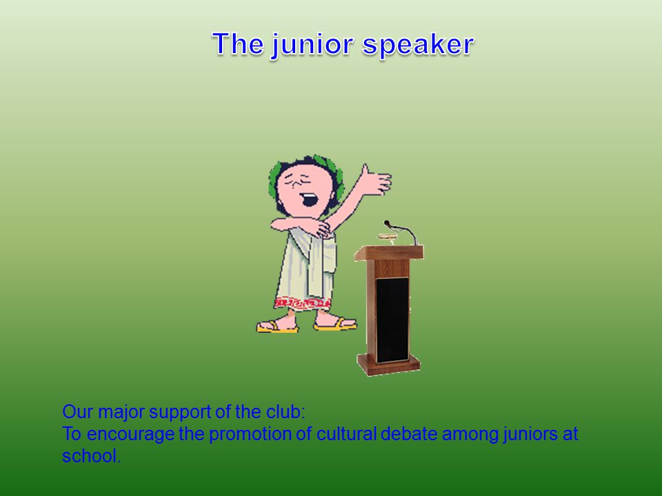 Our major support of the club: To encourage the promotion of cultural debate among juniors at school.
