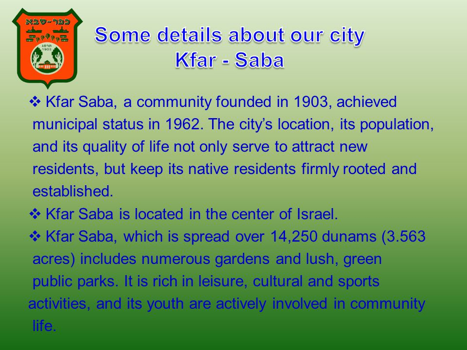  Kfar Saba, a community founded in 1903, achieved municipal status in 1962. The city's location, its population, and its quality of life not only ser