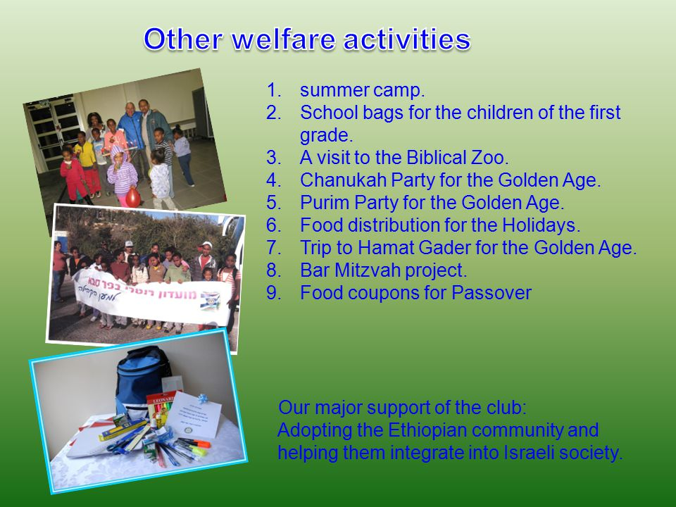 1.summer camp. 2.School bags for the children of the first grade. 3.A visit to the Biblical Zoo. 4.Chanukah Party for the Golden Age. 5.Purim Party fo